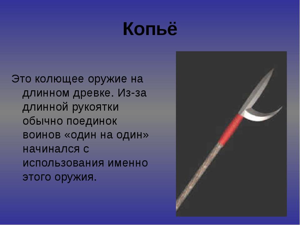Копьё Это колющее оружие на длинном древке. Из-за длинной рукоятки обычно пое...