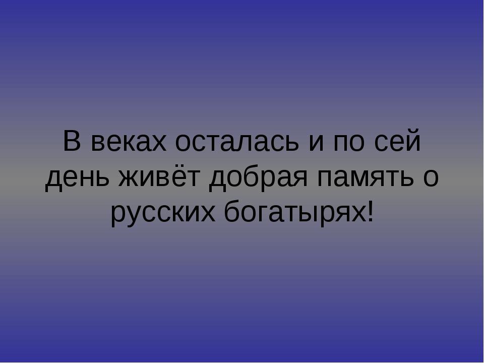 В веках осталась и по сей день живёт добрая память о русских богатырях!