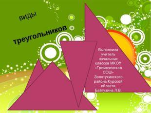 виды треугольников Выполнила учитель начальных классов МКОУ «Гремяченская СОШ