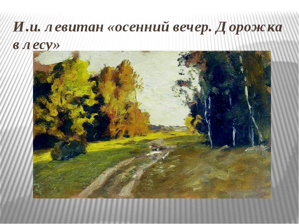 И.и. левитан «осенний вечер. Дорожка в лесу»