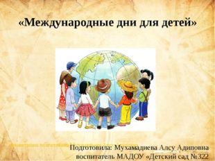«Международные дни для детей» Подготовила: Мухамадиева Алсу Адиповна воспитат
