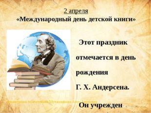 2 апреля Этот праздник отмечаетсяв день рожденияГ.Х.Андерсена. Он учрежд