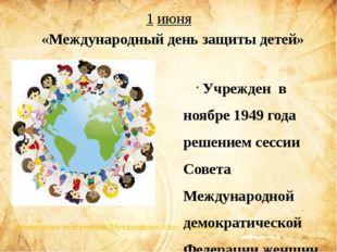 1 июня Учрежден в ноябре 1949 года решением сессии Совета Международной демо