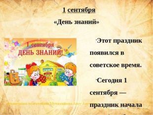 Этот праздник появился в советское время. Сегодня 1 сентября — праздник начал