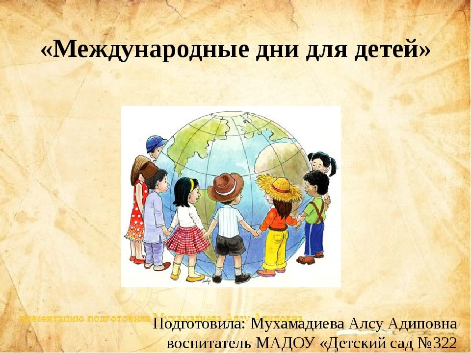 «Международные дни для детей» Подготовила: Мухамадиева Алсу Адиповна воспитат...