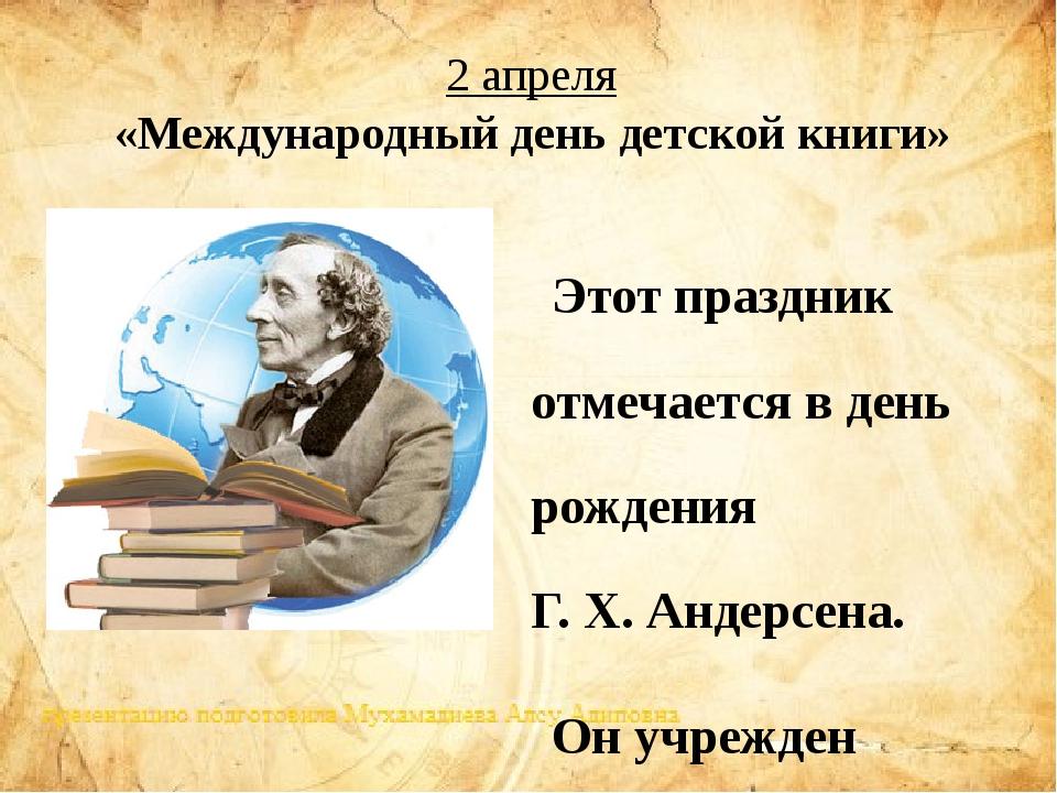 2 апреля Этот праздник отмечаетсяв день рожденияГ.Х.Андерсена. Он учрежд...