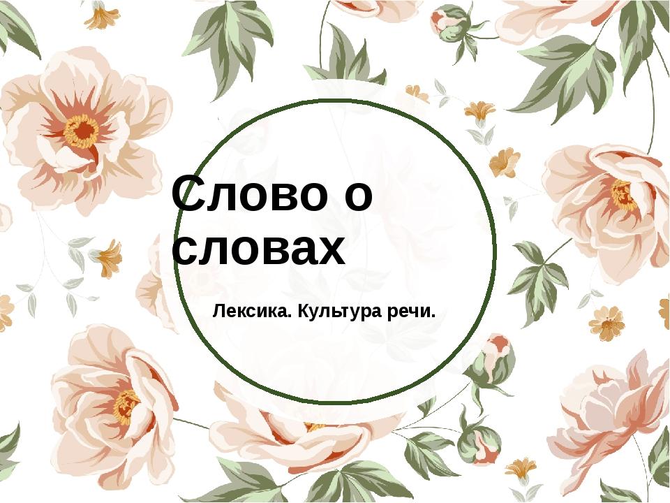 Слово о словах Лексика. Культура речи.