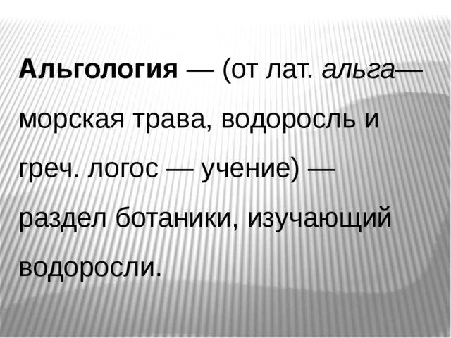 Альгология— (от лат.альга— морская трава, водоросль и греч. логос— учение)...