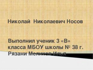 Николай Николаевич Носов Выполнил ученик 3 «В» класса МБОУ школы № 38 г. Ряза