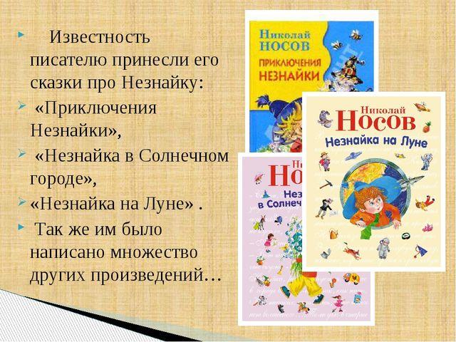 Известность писателю принесли его сказки про Незнайку: «Приключения Незнайки...