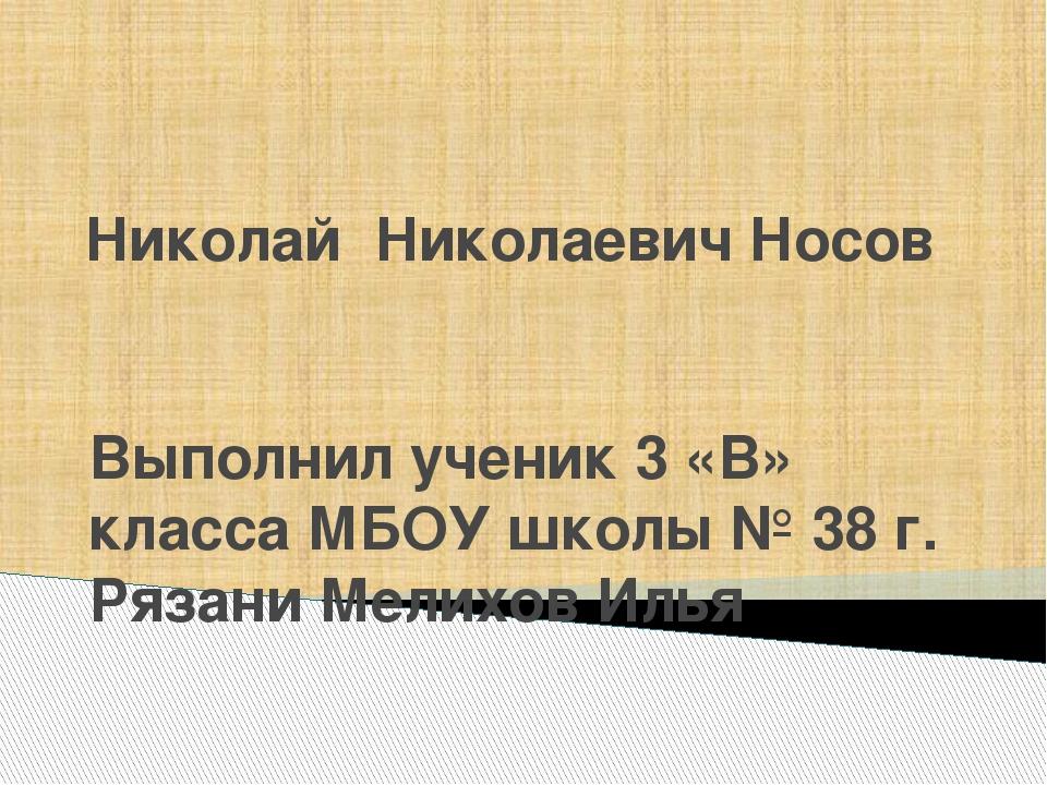 Николай Николаевич Носов Выполнил ученик 3 «В» класса МБОУ школы № 38 г. Ряза...