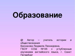 Образование @ Автор – учитель истории и обществознания Баскакова Людмила Леон