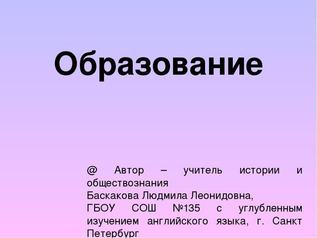 Образование @ Автор – учитель истории и обществознания Баскакова Людмила Леон...