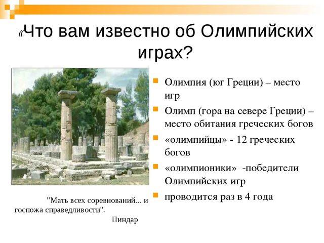 «Что вам известно об Олимпийских играх? Олимпия (юг Греции) – место игр Олимп...
