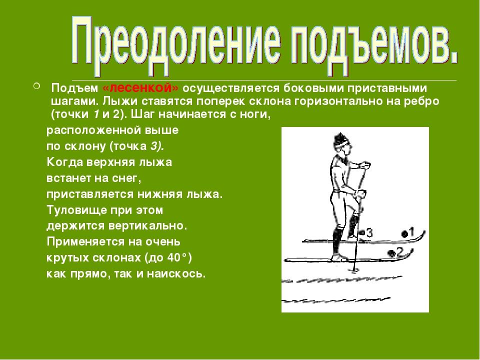 Подъем «лесенкой» осуществляется боковыми приставными шагами. Лыжи ставятся п...