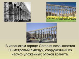 В испанском городе Сеговия возвышается 30-метровый акведук, сооруженный из на