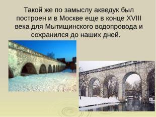 Такой же по замыслу акведук был построен и в Москве еще в конце XVIII века дл