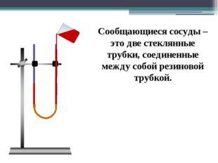 Сообщающиеся сосуды – это две стеклянные трубки, соединенные между собой рез