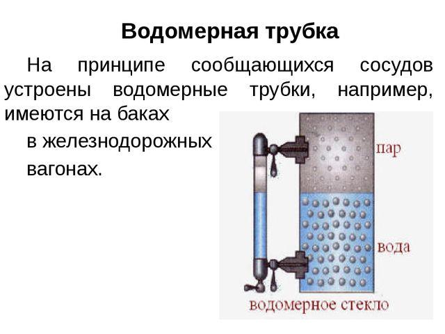 Водомерная трубка На принципе сообщающихся сосудов устроены водомерные труб...