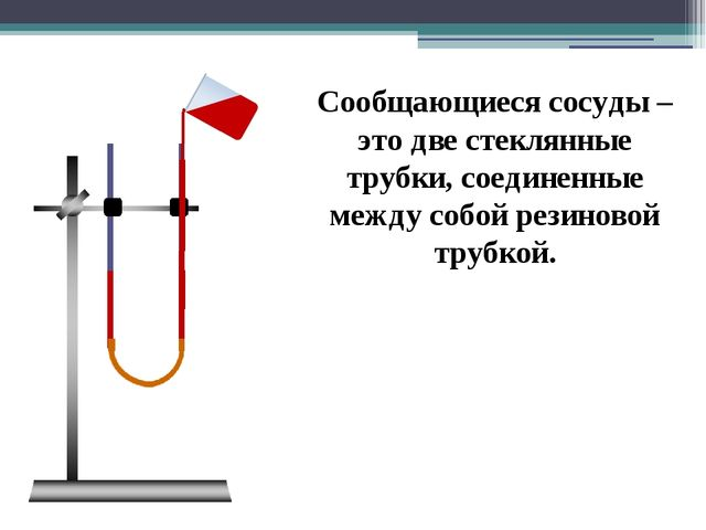 Сообщающиеся сосуды – это две стеклянные трубки, соединенные между собой рез...