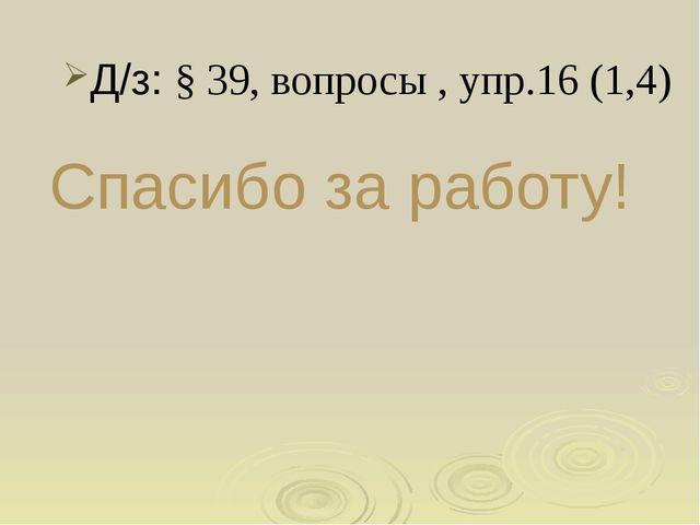 Спасибо за работу! Д/з: § 39, вопросы , упр.16 (1,4)