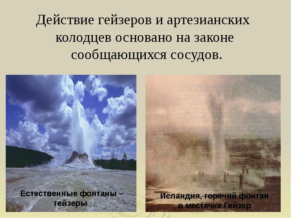 Действие гейзеров и артезианских колодцев основано на законе сообщающихся сос...
