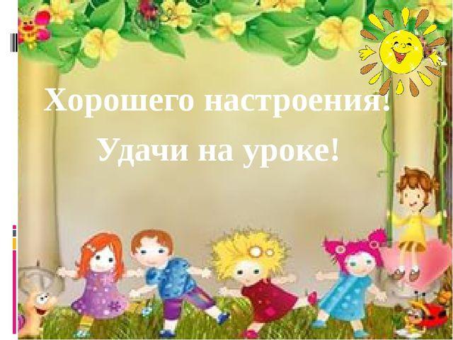 Хорошего настроения! Удачи на уроке!