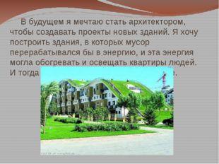 В будущем я мечтаю стать архитектором, чтобы создавать проекты новых зданий.