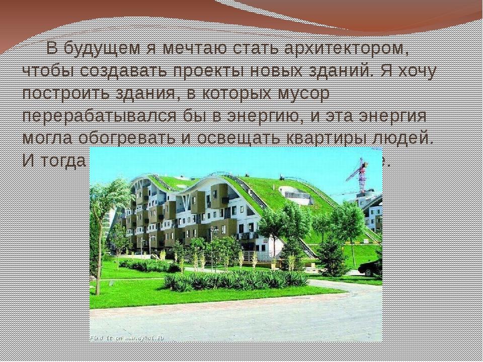 В будущем я мечтаю стать архитектором, чтобы создавать проекты новых зданий....