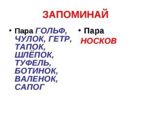 ЗАПОМИНАЙ Пара ГОЛЬФ, ЧУЛОК, ГЕТР, ТАПОК, ШЛЁПОК, ТУФЕЛЬ, БОТИНОК, ВАЛЕНОК, С