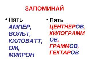 ЗАПОМИНАЙ Пять АМПЕР, ВОЛЬТ, КИЛОВАТТ, ОМ, МИКРОН Пять ЦЕНТНЕРОВ, КИЛОГРАММОВ