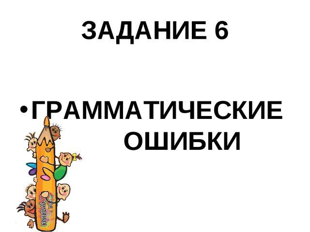 ЗАДАНИЕ 6 ГРАММАТИЧЕСКИЕ ОШИБКИ