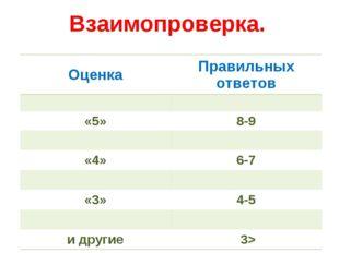 Взаимопроверка. ОценкаПравильных ответов  «5»8-9  «4»6-7  «3»4-5  и д