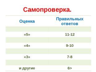 Самопроверка. ОценкаПравильных ответов  «5»11-12  «4»9-10  «3»7-8  и