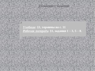 Домашнее задание Учебник: §1, термины на с. 11 Рабочая тетрадь: §1, задания 1