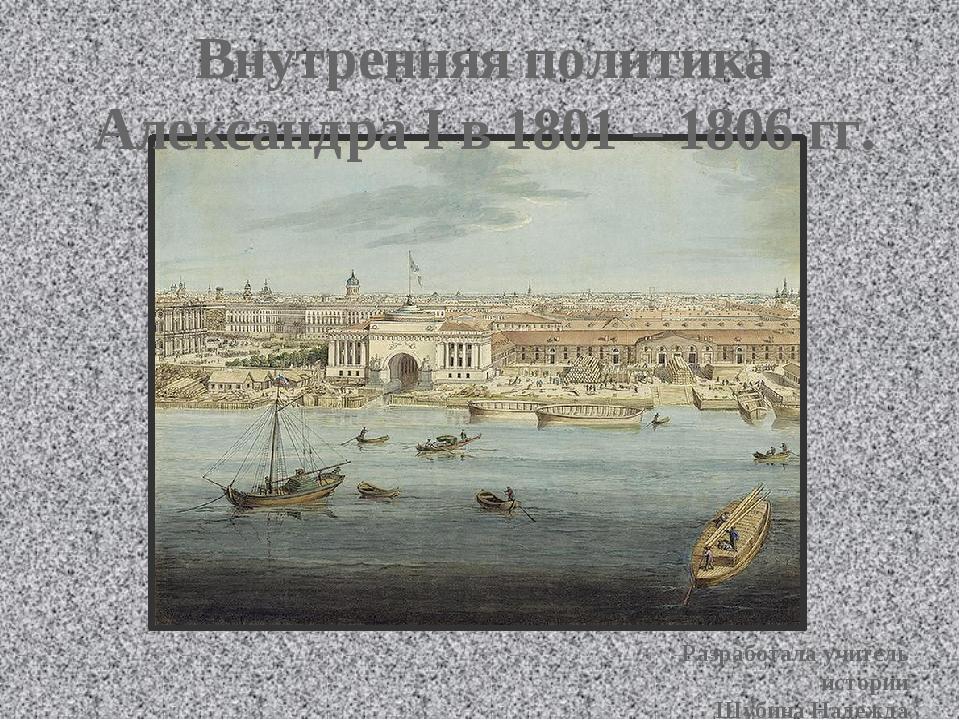 Внутренняя политика Александра I в 1801 – 1806 гг. Разработала учитель истори...