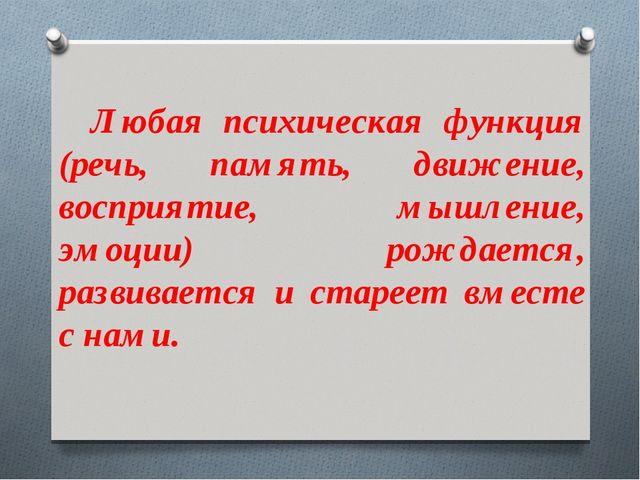 Любая психическая функция (речь, память, движение, восприятие, мышление, эмоц...