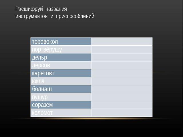 Расшифруй названия инструментов и приспособлений торовокол  портвёрушу  дел...