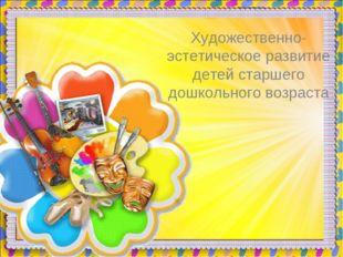 Художественно-эстетическое развитие детей старшего дошкольного возраста