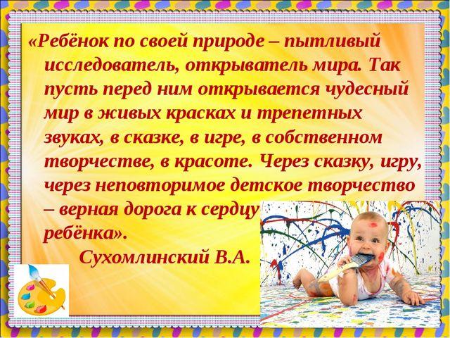 «Ребёнок по своей природе – пытливый исследователь, открыватель мира. Так пус...