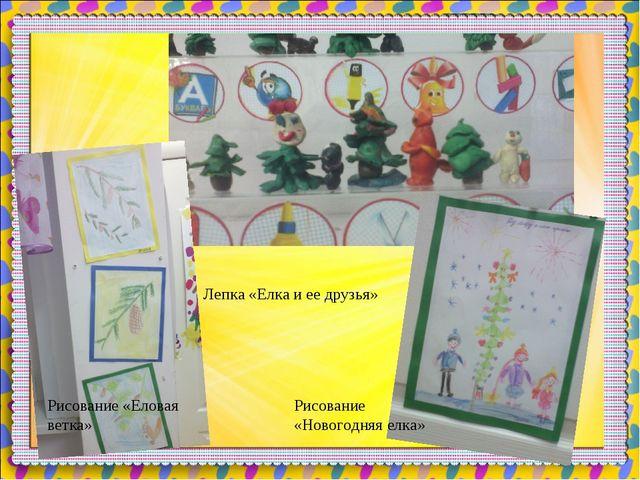 Рисование «Еловая ветка» Лепка «Елка и ее друзья» Рисование «Новогодняя елка»