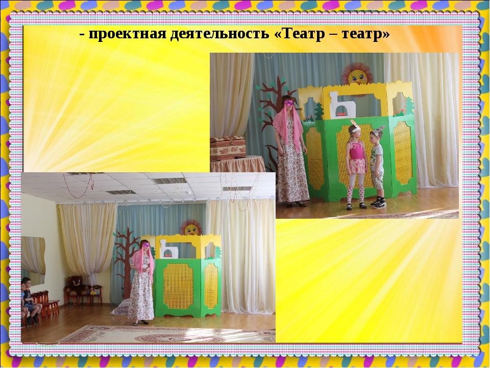 - проектная деятельность «Театр – театр»