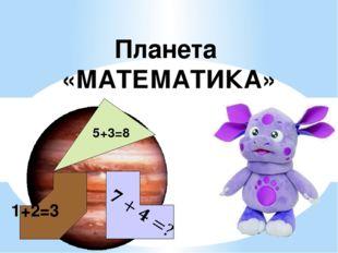 Планета «МАТЕМАТИКА» 5+3=8 1+2=3
