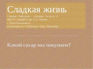 Сладкая жизнь Силаева Виктория - ученица 3 класса А МБОУ Лицей№1 им. Г.С. Тит