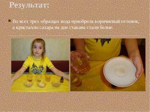 Во всех трех образцах вода приобрела коричневый оттенок, а кристаллы сахара н