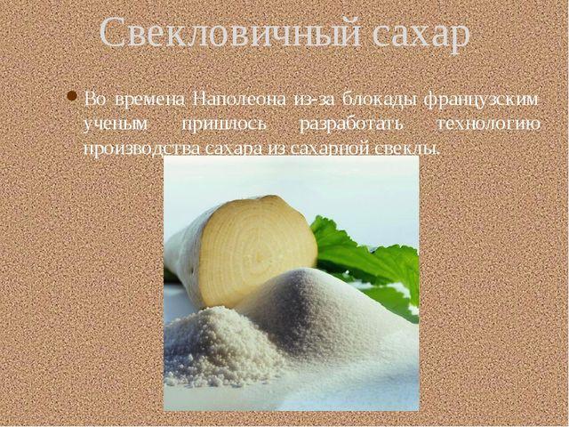 Свекловичный сахар Во времена Наполеона из-за блокады французским ученым при...