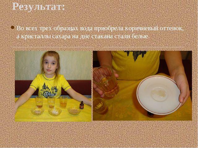 Во всех трех образцах вода приобрела коричневый оттенок, а кристаллы сахара н...