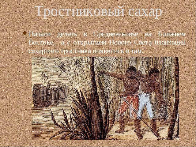 Тростниковый сахар Начали делать в Средневековье на Ближнем Востоке, а с отк...
