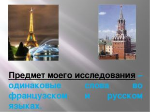 Предмет моего исследования – одинаковые слова во французском и русском языках