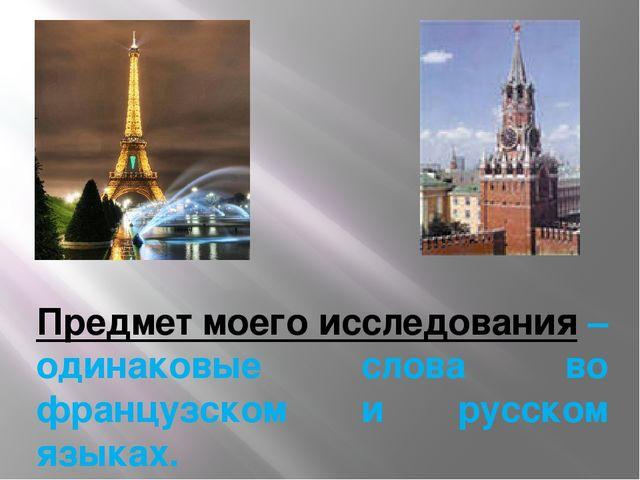 Предмет моего исследования – одинаковые слова во французском и русском языках...